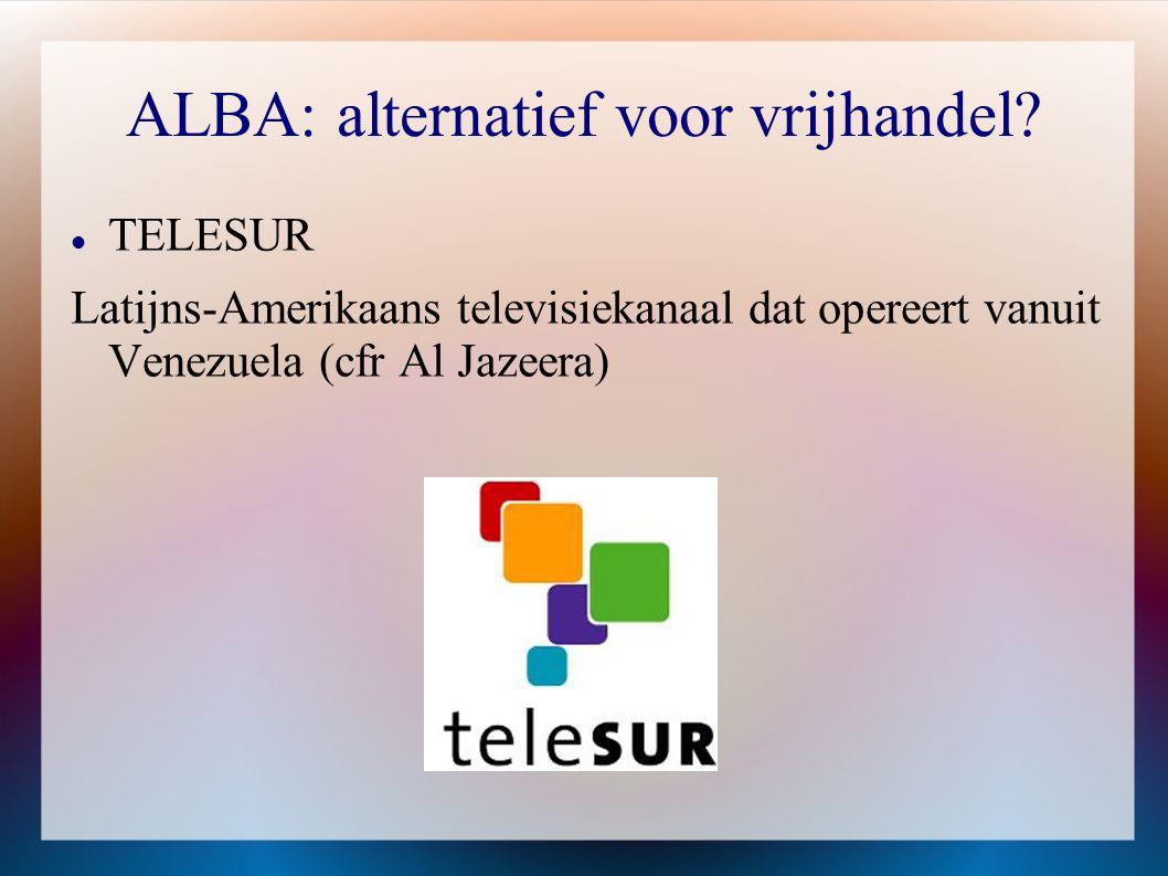 ALBA: alternatief voor vrijhandel?  TELESUR Latijns-Amerikaans televisiekanaal dat opereert vanuit Venezuela (cfr Al Jazeera)