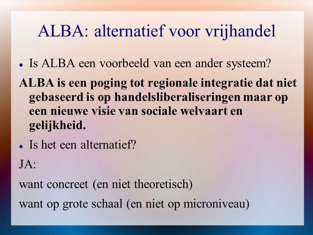 ALBA: alternatief voor vrijhandel  Is ALBA een voorbeeld van een ander systeem? ALBA is een poging tot regionale integratie dat niet gebaseerd is op