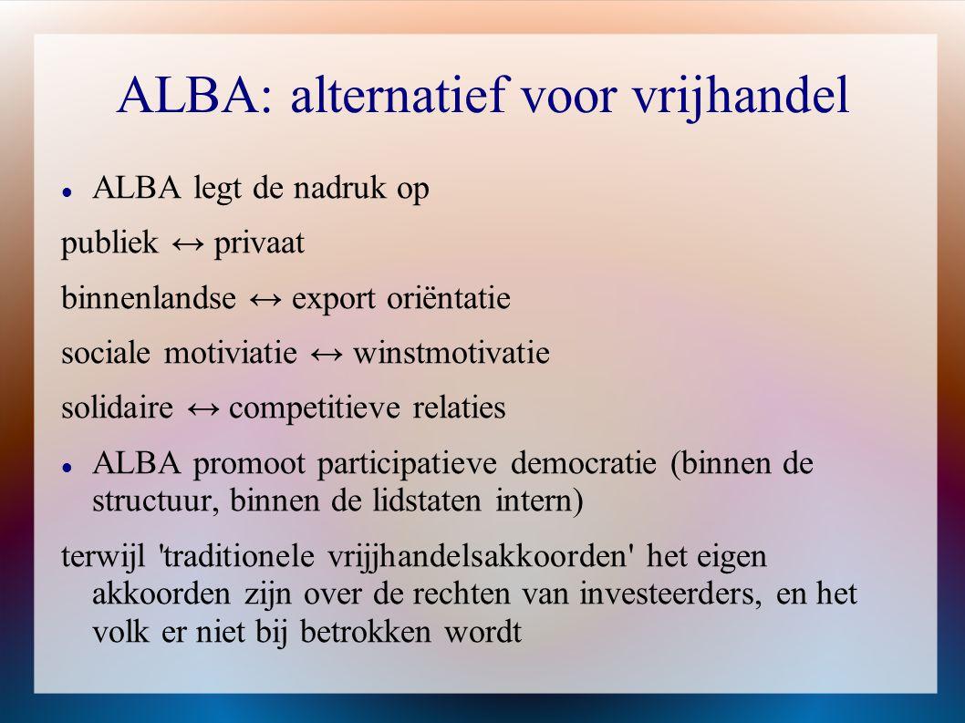 ALBA: alternatief voor vrijhandel  ALBA legt de nadruk op publiek ↔ privaat binnenlandse ↔ export oriëntatie sociale motiviatie ↔ winstmotivatie soli