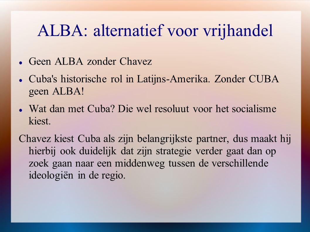 ALBA: alternatief voor vrijhandel  Geen ALBA zonder Chavez  Cuba's historische rol in Latijns-Amerika. Zonder CUBA geen ALBA!  Wat dan met Cuba? Di