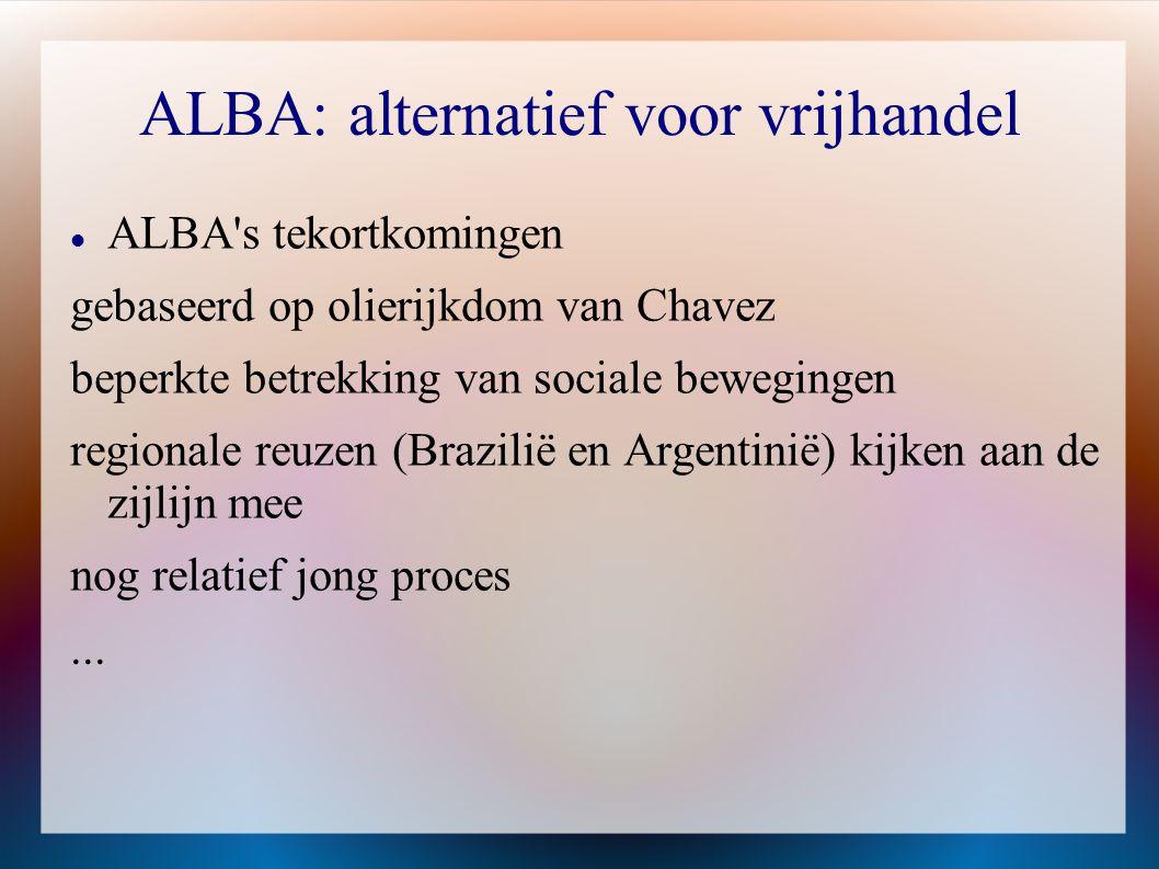 ALBA: alternatief voor vrijhandel  ALBA's tekortkomingen gebaseerd op olierijkdom van Chavez beperkte betrekking van sociale bewegingen regionale reu