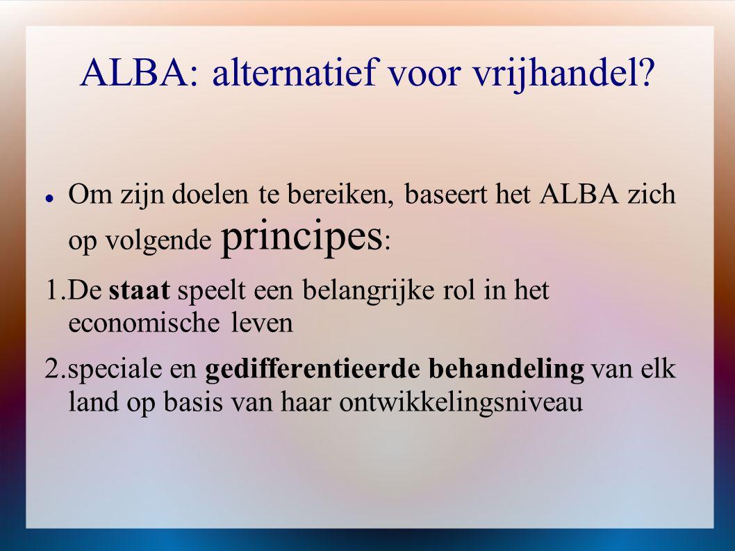 ALBA: alternatief voor vrijhandel?  Om zijn doelen te bereiken, baseert het ALBA zich op volgende principes : 1.De staat speelt een belangrijke rol i
