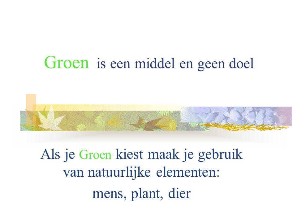 Groen is een middel en geen doel Als je Groen kiest maak je gebruik van natuurlijke elementen: mens, plant, dier