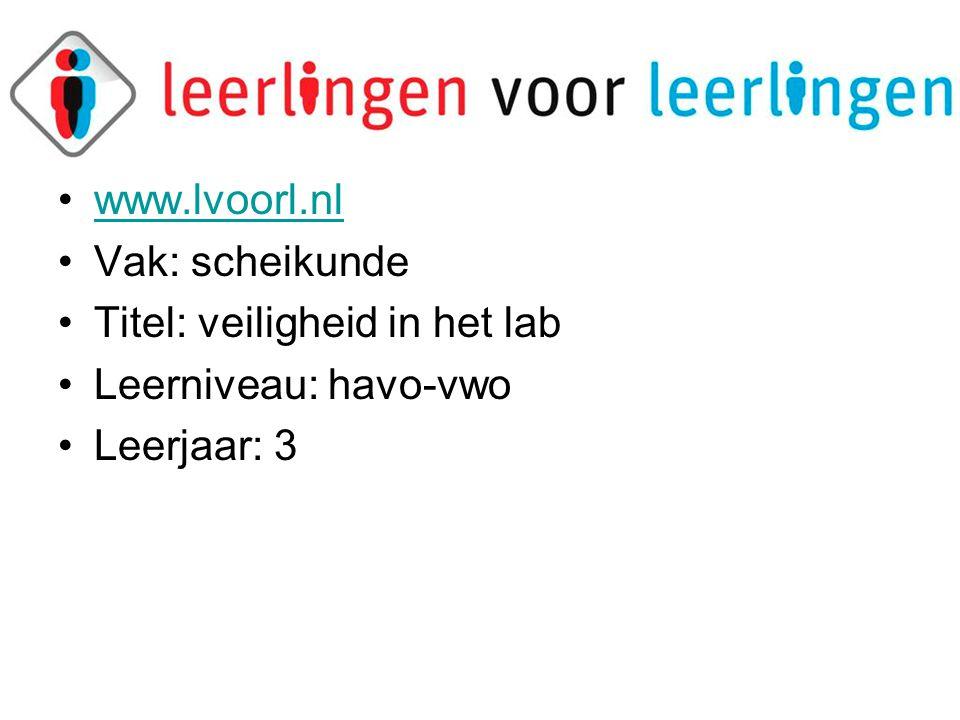 •www.lvoorl.nlwww.lvoorl.nl •Vak: scheikunde •Titel: veiligheid in het lab •Leerniveau: havo-vwo •Leerjaar: 3