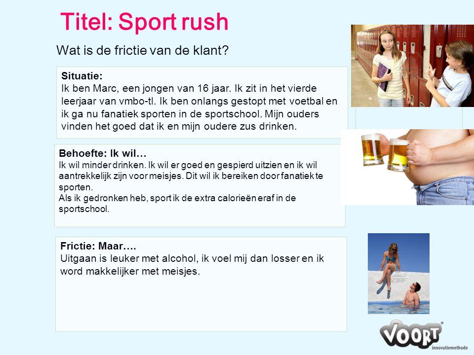Titel: Sport rush Wat is de frictie van de klant? Situatie: Ik ben Marc, een jongen van 16 jaar. Ik zit in het vierde leerjaar van vmbo-tl. Ik ben onl