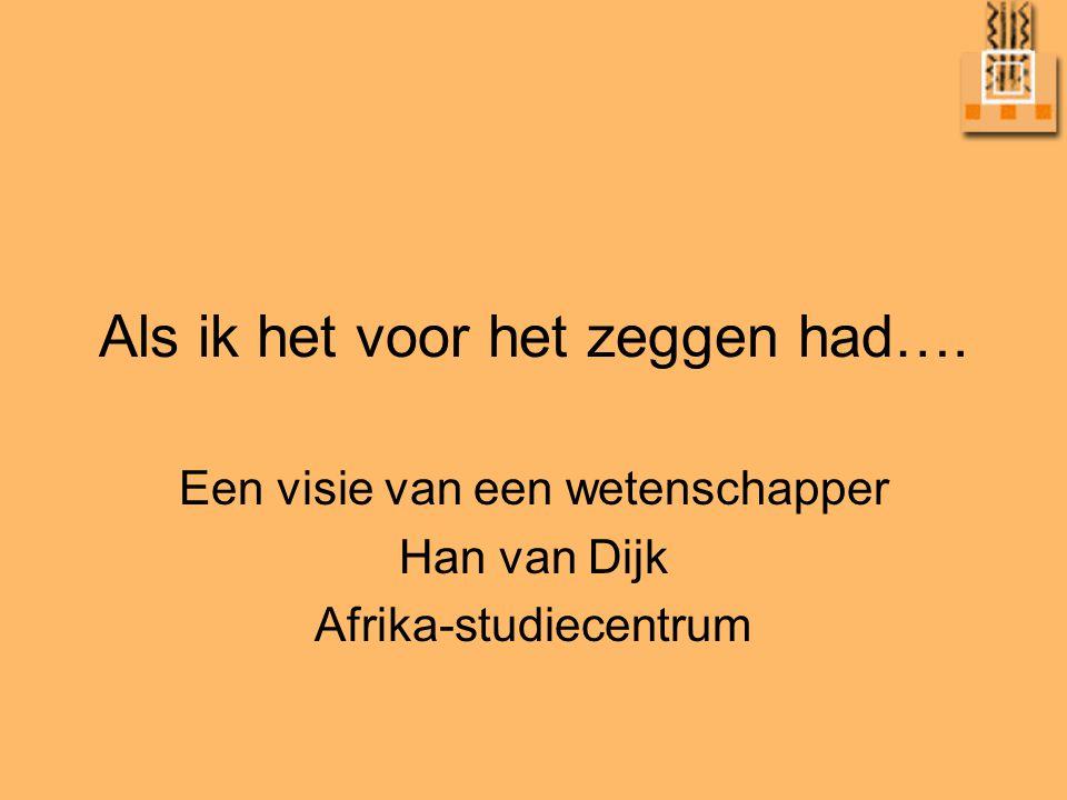 Als ik het voor het zeggen had…. Een visie van een wetenschapper Han van Dijk Afrika-studiecentrum
