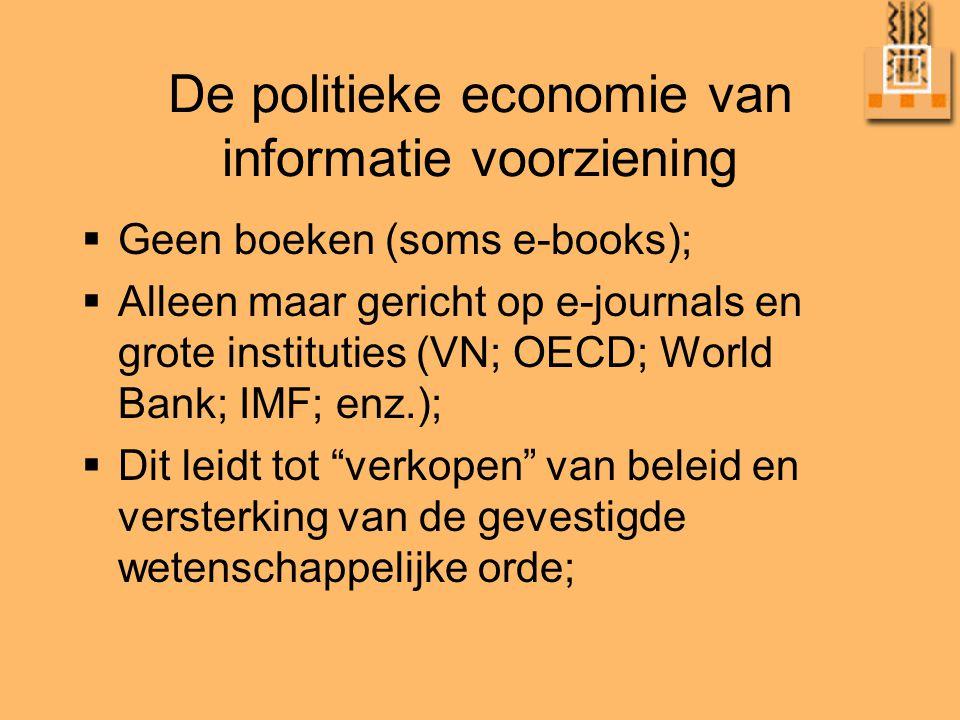 De politieke economie van informatie voorziening  Geen boeken (soms e-books);  Alleen maar gericht op e-journals en grote instituties (VN; OECD; World Bank; IMF; enz.);  Dit leidt tot verkopen van beleid en versterking van de gevestigde wetenschappelijke orde;