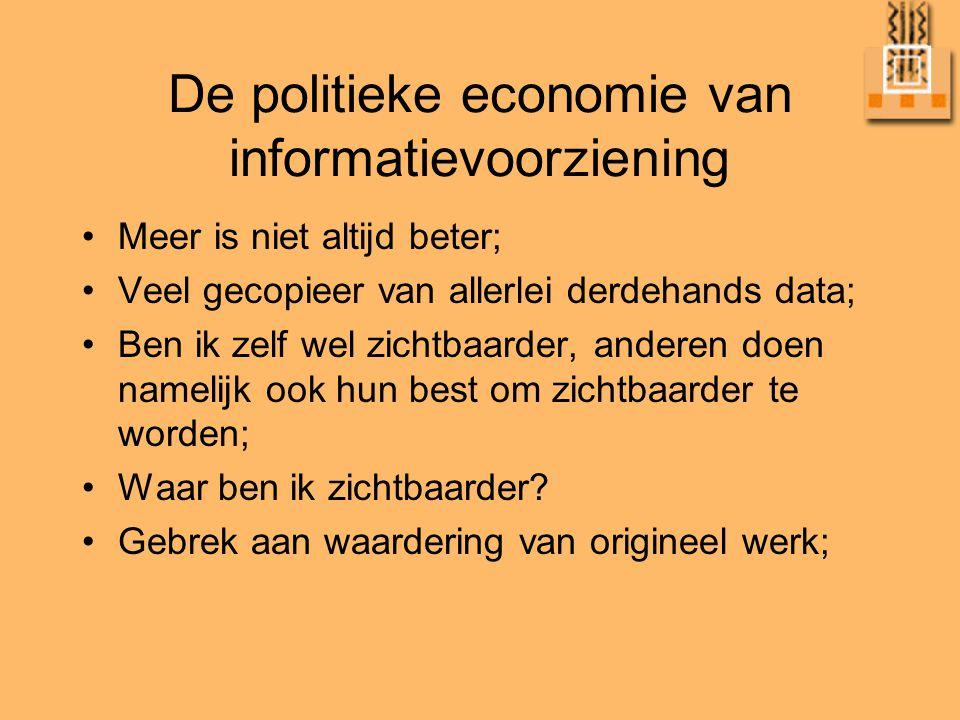De politieke economie van informatievoorziening •Meer is niet altijd beter; •Veel gecopieer van allerlei derdehands data; •Ben ik zelf wel zichtbaarder, anderen doen namelijk ook hun best om zichtbaarder te worden; •Waar ben ik zichtbaarder.