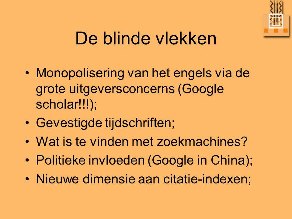 De blinde vlekken •Monopolisering van het engels via de grote uitgeversconcerns (Google scholar!!!); •Gevestigde tijdschriften; •Wat is te vinden met zoekmachines.