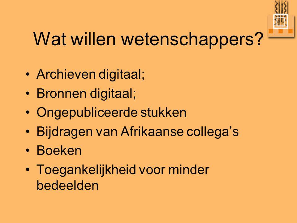 Wat willen wetenschappers? •Archieven digitaal; •Bronnen digitaal; •Ongepubliceerde stukken •Bijdragen van Afrikaanse collega's •Boeken •Toegankelijkh