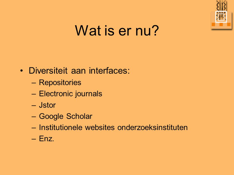 Wat is er nu? •Diversiteit aan interfaces: –Repositories –Electronic journals –Jstor –Google Scholar –Institutionele websites onderzoeksinstituten –En