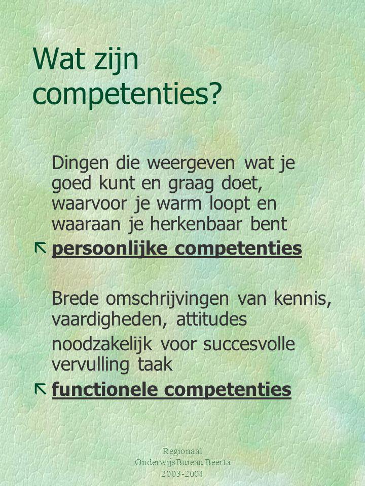 Regionaal OnderwijsBureau Beerta 2003-2004 Wat zijn competenties? Dingen die weergeven wat je goed kunt en graag doet, waarvoor je warm loopt en waara