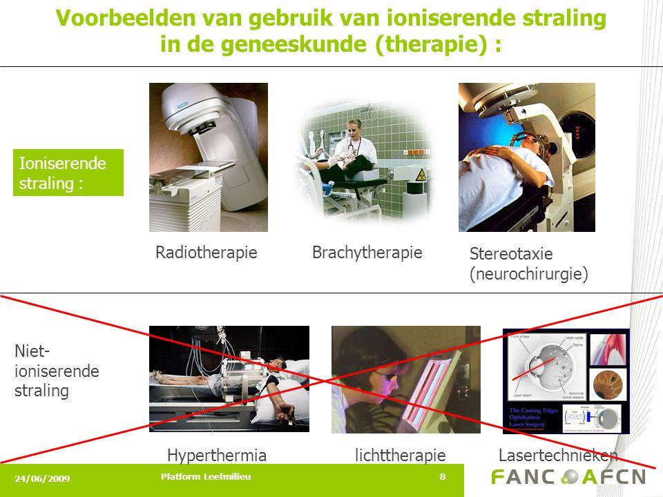 24/06/2009 Platform Leefmilieu8 Voorbeelden van gebruik van ioniserende straling in de geneeskunde (therapie) : Ioniserende straling : HyperthermiaLasertechnieken Radiotherapie lichttherapie Niet- ioniserende straling Brachytherapie Stereotaxie (neurochirurgie)