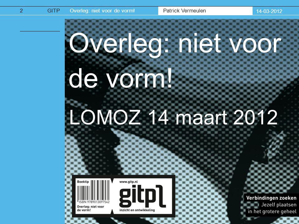 Patrick Vermeulen GITPOverleg: niet voor de vorm. 14-03-2012 Overleg: niet voor de vorm.