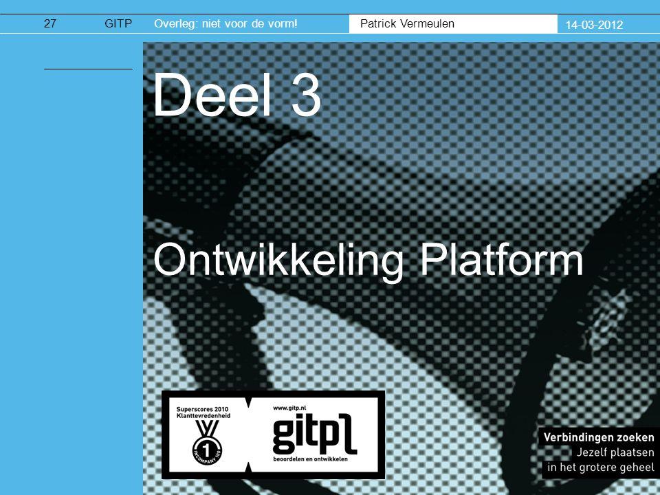 Patrick Vermeulen GITPOverleg: niet voor de vorm! 14-03-2012 Deel 3 Ontwikkeling Platform 27