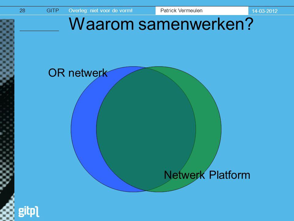 GITPOverleg: niet voor de vorm. Patrick Vermeulen 14-03-2012 28 Waarom samenwerken.