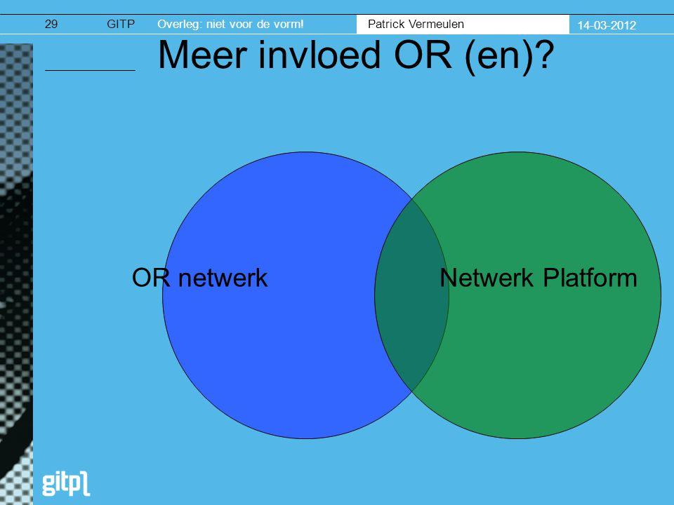 GITPOverleg: niet voor de vorm. Patrick Vermeulen 14-03-2012 29 Meer invloed OR (en).
