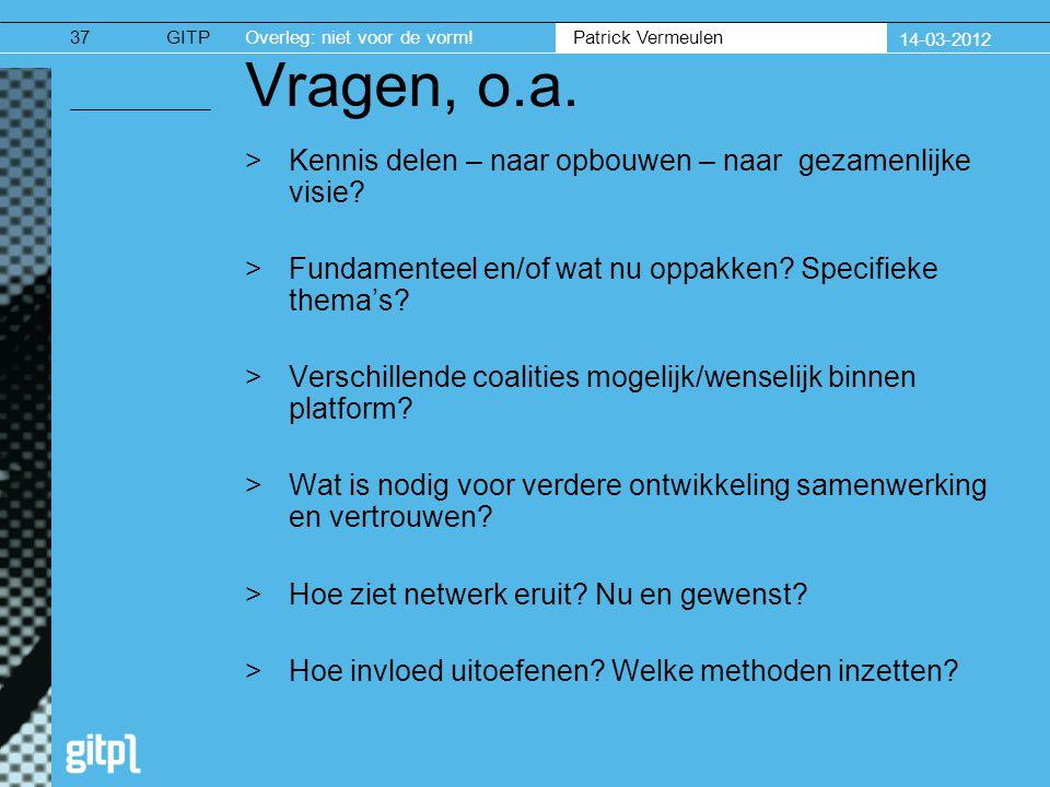 GITPOverleg: niet voor de vorm. Patrick Vermeulen 14-03-2012 37 Vragen, o.a.
