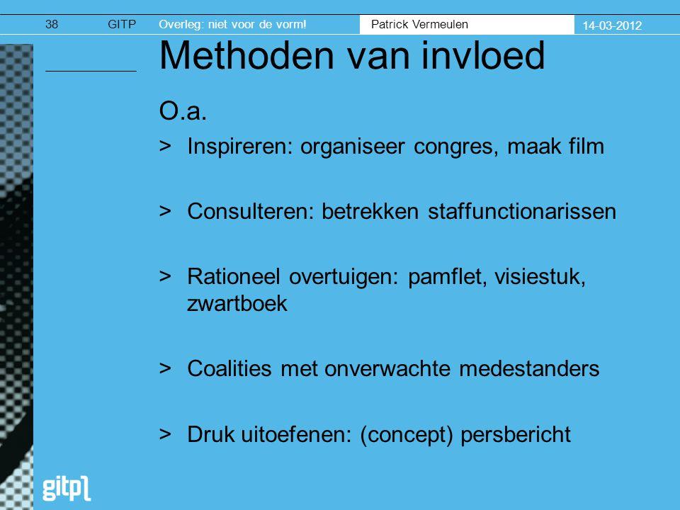 GITPOverleg: niet voor de vorm. Patrick Vermeulen 14-03-2012 Methoden van invloed O.a.