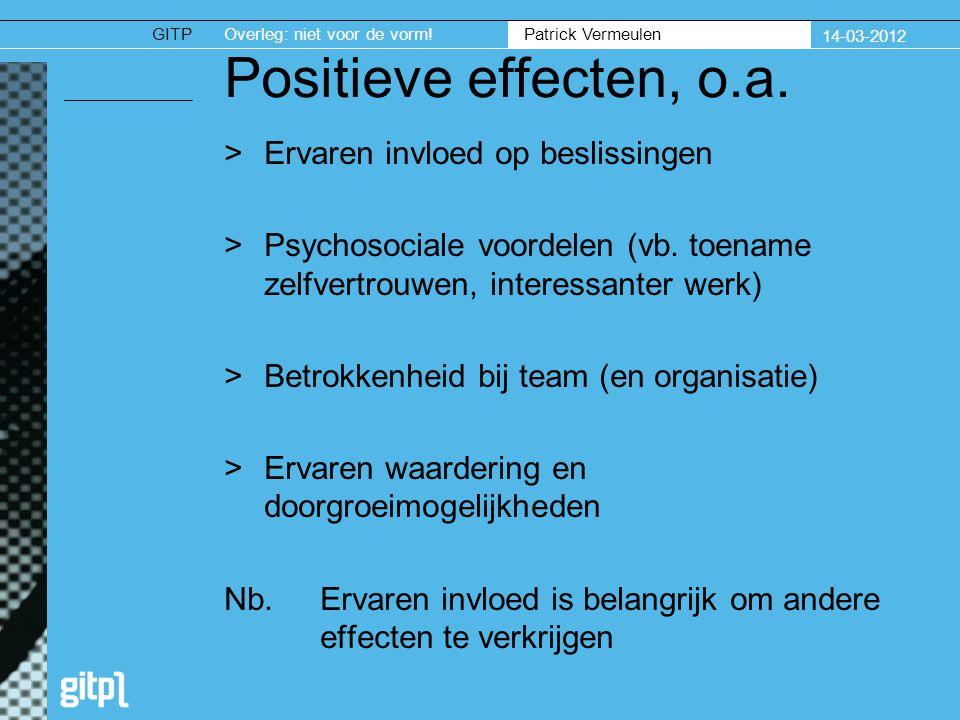 GITPOverleg: niet voor de vorm. Patrick Vermeulen 14-03-2012 Positieve effecten, o.a.