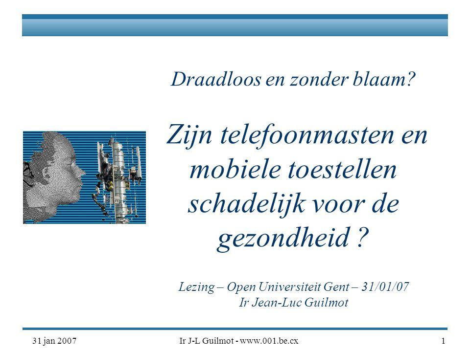 31 jan 2007Ir J-L Guilmot - www.001.be.cx1 Draadloos en zonder blaam? Zijn telefoonmasten en mobiele toestellen schadelijk voor de gezondheid ? Lezing