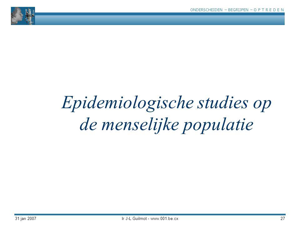 ONDERSCHEIDEN – BEGRIJPEN – O P T R E D E N 31 jan 2007Ir J-L Guilmot - www.001.be.cx27 Epidemiologische studies op de menselijke populatie