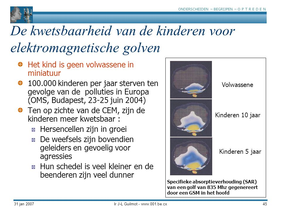 ONDERSCHEIDEN – BEGRIJPEN – O P T R E D E N 31 jan 2007Ir J-L Guilmot - www.001.be.cx45 De kwetsbaarheid van de kinderen voor elektromagnetische golve