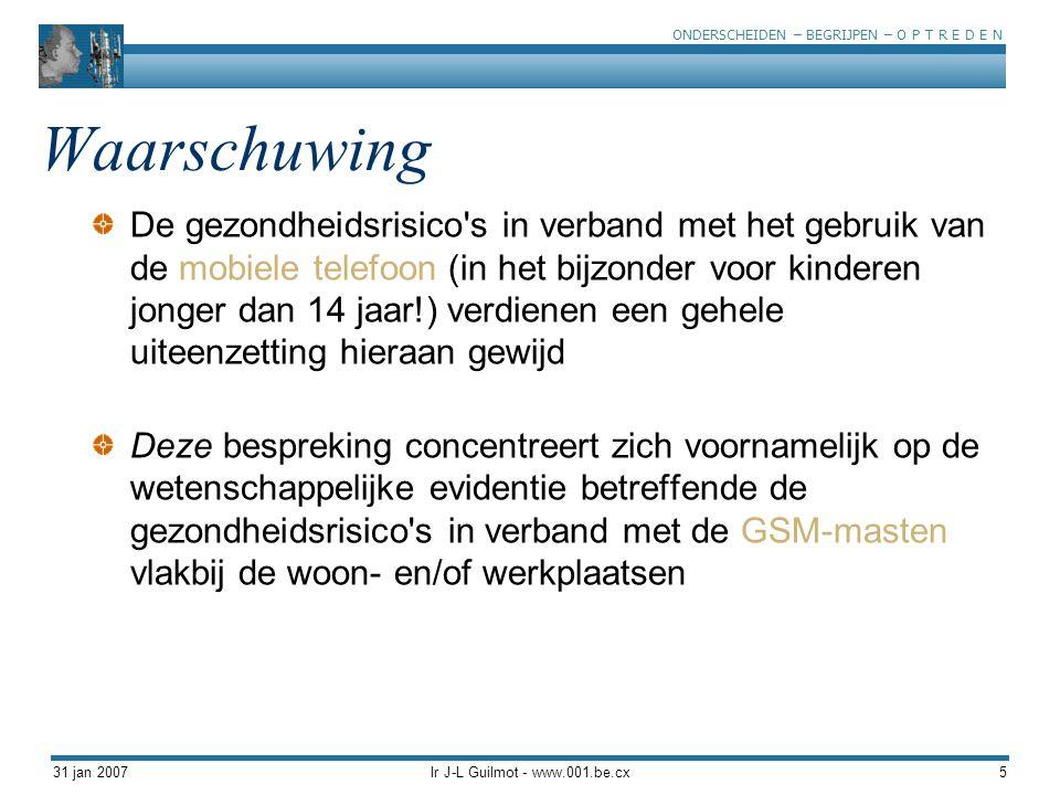 ONDERSCHEIDEN – BEGRIJPEN – O P T R E D E N 31 jan 2007Ir J-L Guilmot - www.001.be.cx6 Enkele grenswaarden ICNIRP : 41 V/m International Commission on Non-Ionizing Radiation België : 20,6 V/m Luxemburg : 3 V/m 8% van de metingen die door BIPT in Brussel worden uitgevoerd > 3 V/m Salzburg (1998) : 0,6 V/m Toscane : 0,5 V/m BMW Groep : 0,2 V/m Salzburg (2002): 0,06 V/m (Référence) (Référence) Indicatieve gegevens van grenswaarden die voor 900 Mhz EMF (GSM) worden aanbevolen Aandacht, de door ICNIRP vastgelegde grenzen voor UMTS (2100 Mhz) bedragen 30,7 V/m
