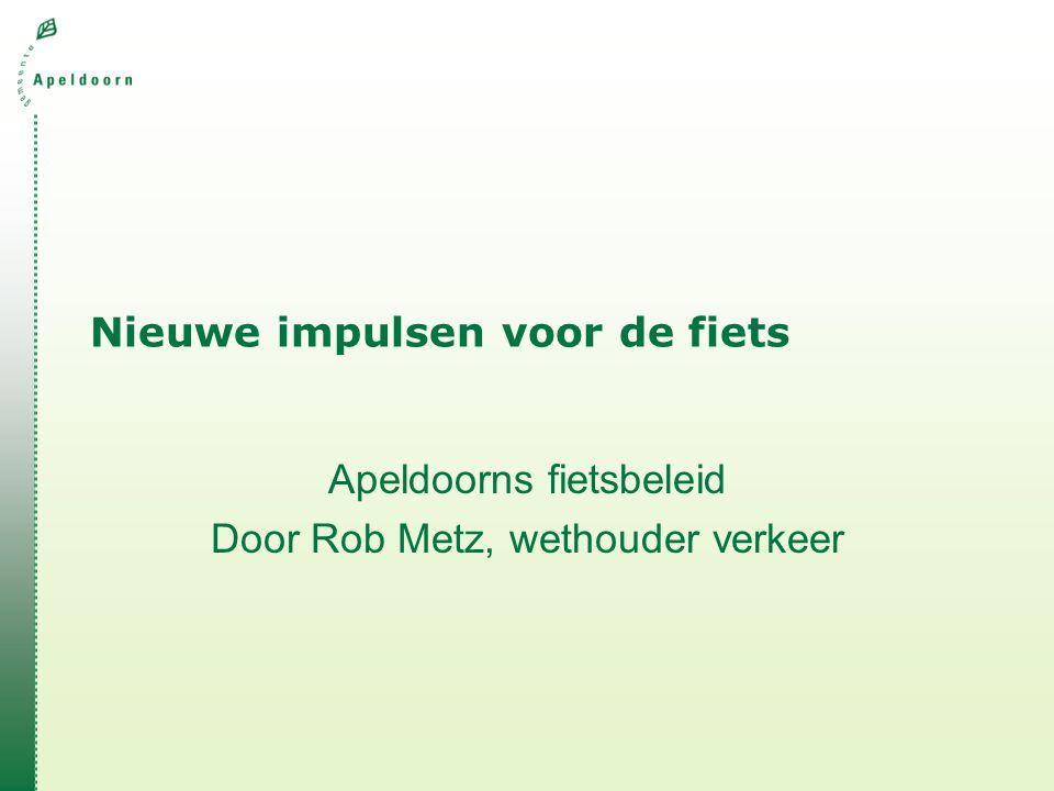 Nieuwe impulsen voor de fiets Apeldoorns fietsbeleid Door Rob Metz, wethouder verkeer