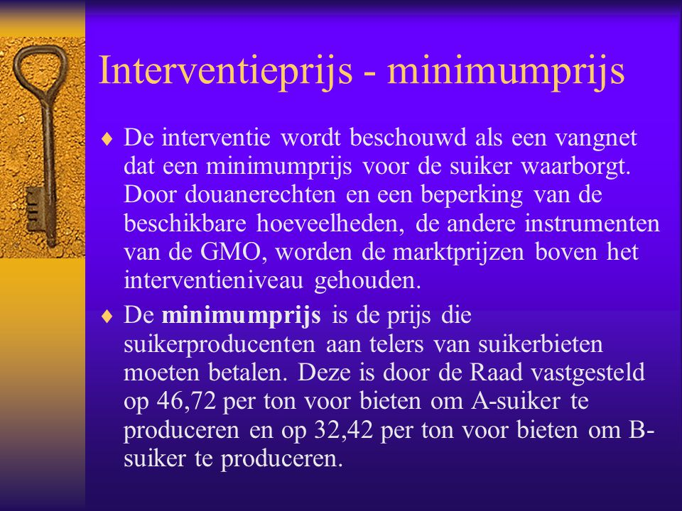 Interventieprijs - minimumprijs  De interventie wordt beschouwd als een vangnet dat een minimumprijs voor de suiker waarborgt. Door douanerechten en