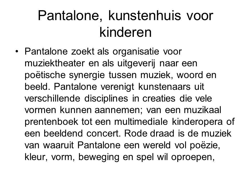 Pantalone, kunstenhuis voor kinderen •Pantalone zoekt als organisatie voor muziektheater en als uitgeverij naar een poëtische synergie tussen muziek, woord en beeld.