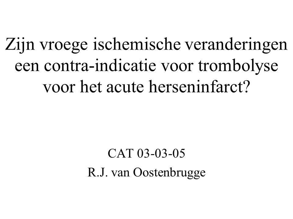 Zijn vroege ischemische veranderingen een contra-indicatie voor trombolyse voor het acute herseninfarct? CAT 03-03-05 R.J. van Oostenbrugge