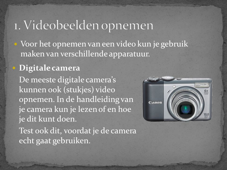  Voor het opnemen van een video kun je gebruik maken van verschillende apparatuur.  Digitale camera De meeste digitale camera's kunnen ook (stukjes)