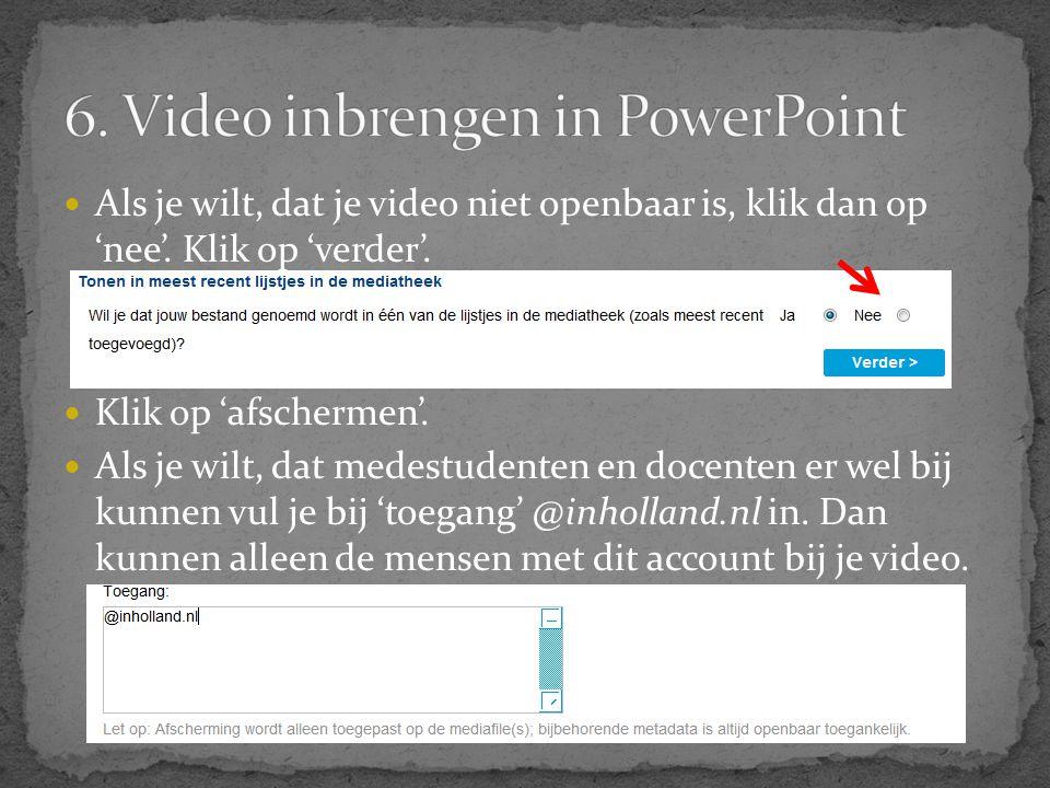  Als je wilt, dat je video niet openbaar is, klik dan op 'nee'. Klik op 'verder'.  Klik op 'afschermen'.  Als je wilt, dat medestudenten en docente