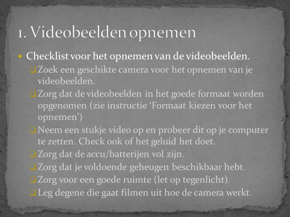  Checklist voor het opnemen van de videobeelden.  Zoek een geschikte camera voor het opnemen van je videobeelden.  Zorg dat de videobeelden in het