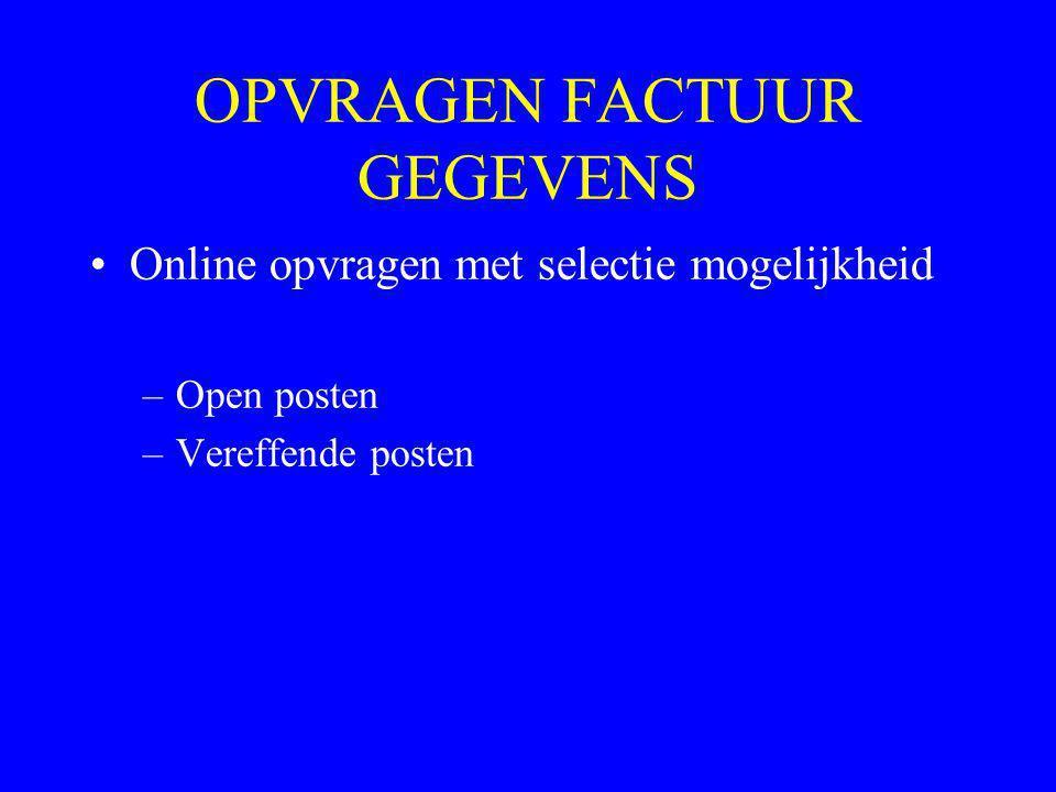OPVRAGEN FACTUUR GEGEVENS •Online opvragen met selectie mogelijkheid –Open posten –Vereffende posten