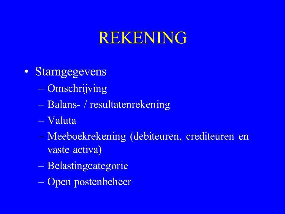 REKENING •Stamgegevens –Omschrijving –Balans- / resultatenrekening –Valuta –Meeboekrekening (debiteuren, crediteuren en vaste activa) –Belastingcatego