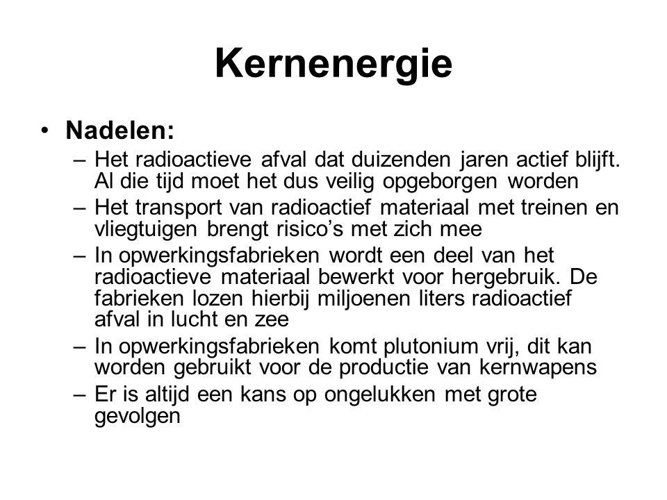 Kernenergie •Nadelen: –Het radioactieve afval dat duizenden jaren actief blijft. Al die tijd moet het dus veilig opgeborgen worden –Het transport van