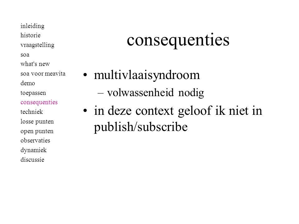 consequenties •multivlaaisyndroom –volwassenheid nodig •in deze context geloof ik niet in publish/subscribe inleiding historie vraagstelling soa what'