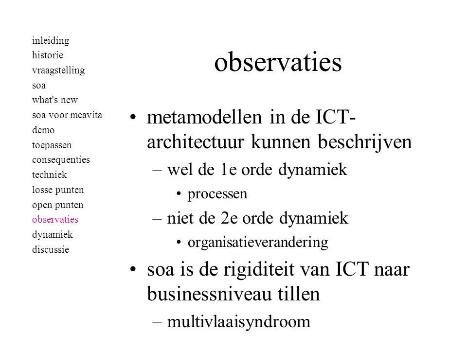observaties •metamodellen in de ICT- architectuur kunnen beschrijven –wel de 1e orde dynamiek •processen –niet de 2e orde dynamiek •organisatieverandering •soa is de rigiditeit van ICT naar businessniveau tillen –multivlaaisyndroom inleiding historie vraagstelling soa what s new soa voor meavita demo toepassen consequenties techniek losse punten open punten observaties dynamiek discussie