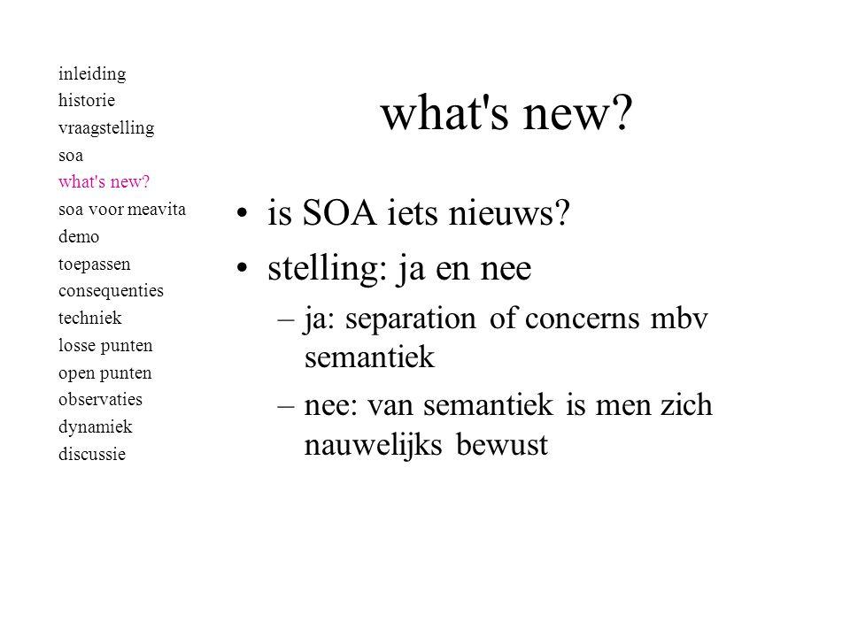 what's new? •is SOA iets nieuws? •stelling: ja en nee –ja: separation of concerns mbv semantiek –nee: van semantiek is men zich nauwelijks bewust inle