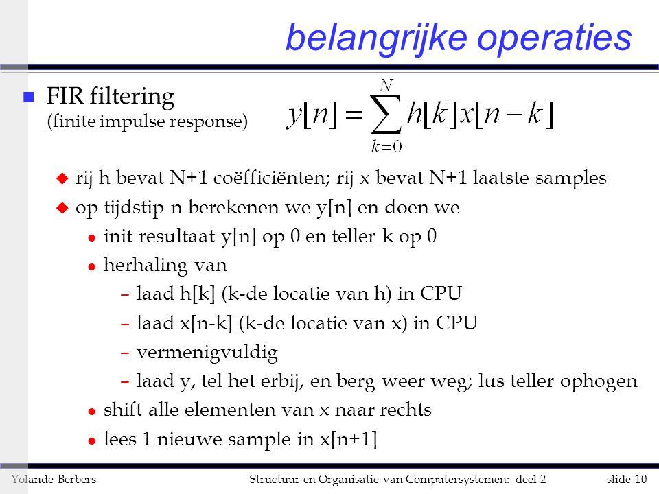 slide 10Structuur en Organisatie van Computersystemen: deel 2Yolande Berbers belangrijke operaties n FIR filtering (finite impulse response) u rij h bevat N+1 coëfficiënten; rij x bevat N+1 laatste samples u op tijdstip n berekenen we y[n] en doen we l init resultaat y[n] op 0 en teller k op 0 l herhaling van –laad h[k] (k-de locatie van h) in CPU –laad x[n-k] (k-de locatie van x) in CPU –vermenigvuldig –laad y, tel het erbij, en berg weer weg; lus teller ophogen l shift alle elementen van x naar rechts l lees 1 nieuwe sample in x[n+1]