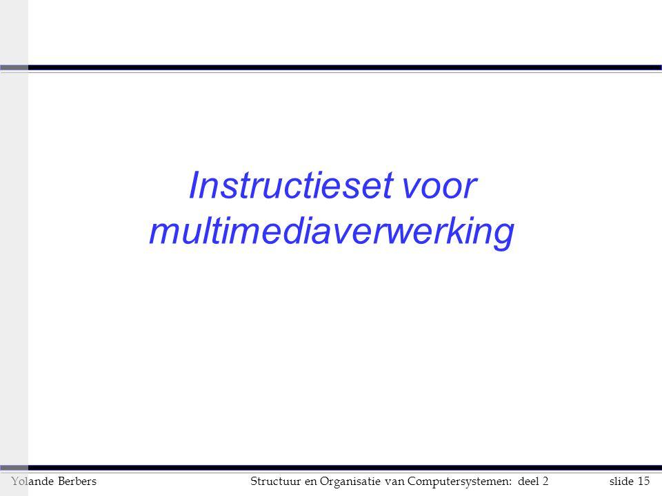 slide 15Structuur en Organisatie van Computersystemen: deel 2Yolande Berbers Instructieset voor multimediaverwerking