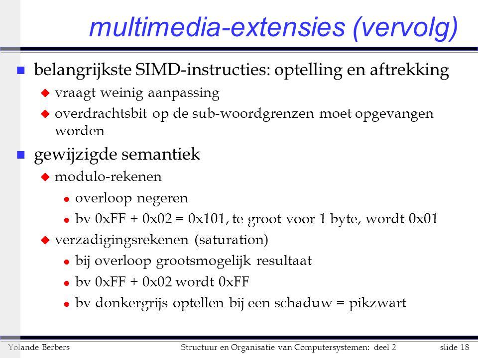slide 18Structuur en Organisatie van Computersystemen: deel 2Yolande Berbers multimedia-extensies (vervolg) n belangrijkste SIMD-instructies: optelling en aftrekking u vraagt weinig aanpassing u overdrachtsbit op de sub-woordgrenzen moet opgevangen worden n gewijzigde semantiek u modulo-rekenen l overloop negeren l bv 0xFF + 0x02 = 0x101, te groot voor 1 byte, wordt 0x01 u verzadigingsrekenen (saturation) l bij overloop grootsmogelijk resultaat l bv 0xFF + 0x02 wordt 0xFF l bv donkergrijs optellen bij een schaduw = pikzwart