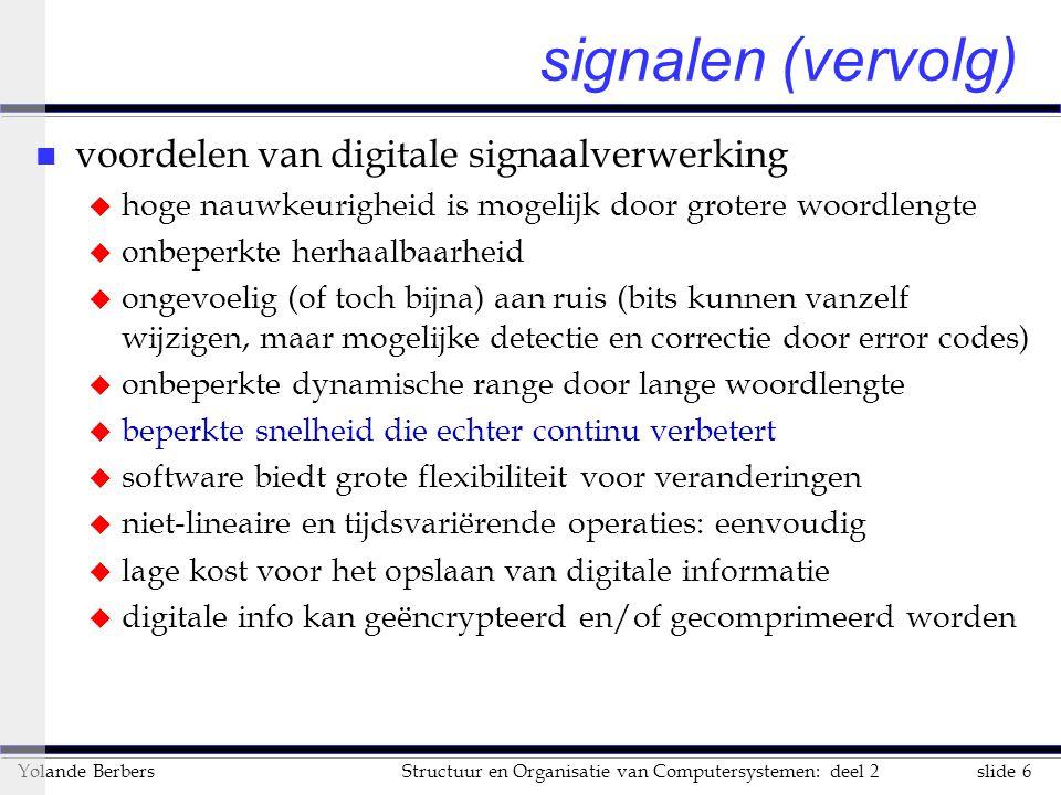 slide 6Structuur en Organisatie van Computersystemen: deel 2Yolande Berbers signalen (vervolg) n voordelen van digitale signaalverwerking u hoge nauwk