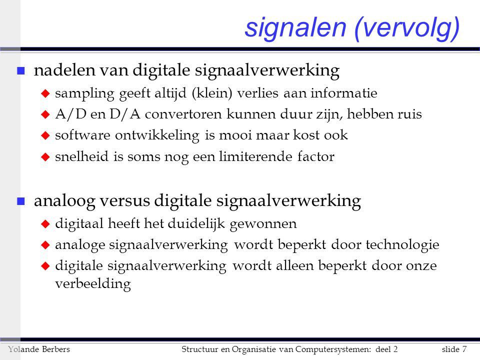 slide 7Structuur en Organisatie van Computersystemen: deel 2Yolande Berbers signalen (vervolg) n nadelen van digitale signaalverwerking u sampling gee