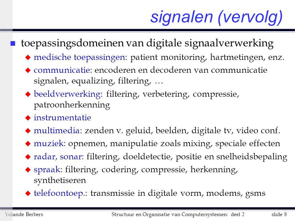 slide 8Structuur en Organisatie van Computersystemen: deel 2Yolande Berbers signalen (vervolg) n toepassingsdomeinen van digitale signaalverwerking u medische toepassingen: patient monitoring, hartmetingen, enz.