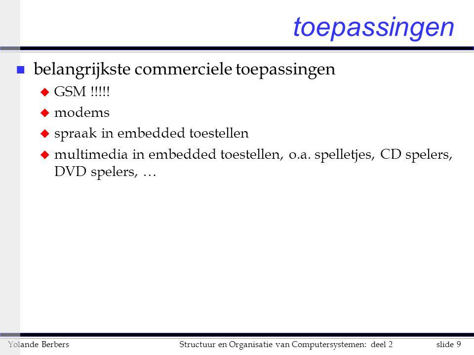 slide 9Structuur en Organisatie van Computersystemen: deel 2Yolande Berbers toepassingen n belangrijkste commerciele toepassingen u GSM !!!!! u modems
