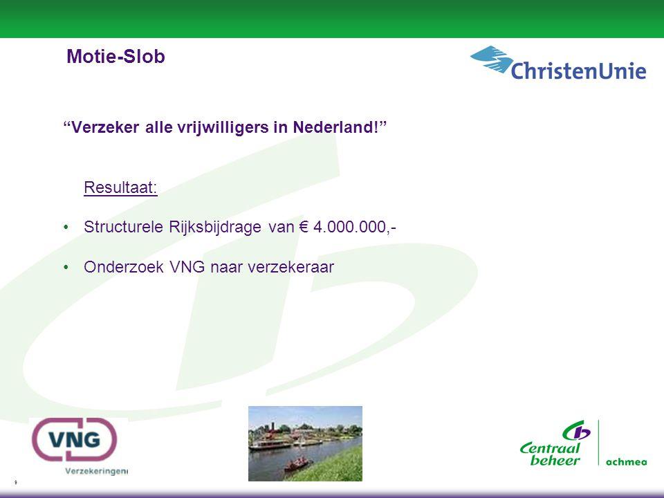 9 Motie-Slob Verzeker alle vrijwilligers in Nederland! Resultaat: •Structurele Rijksbijdrage van € 4.000.000,- •Onderzoek VNG naar verzekeraar