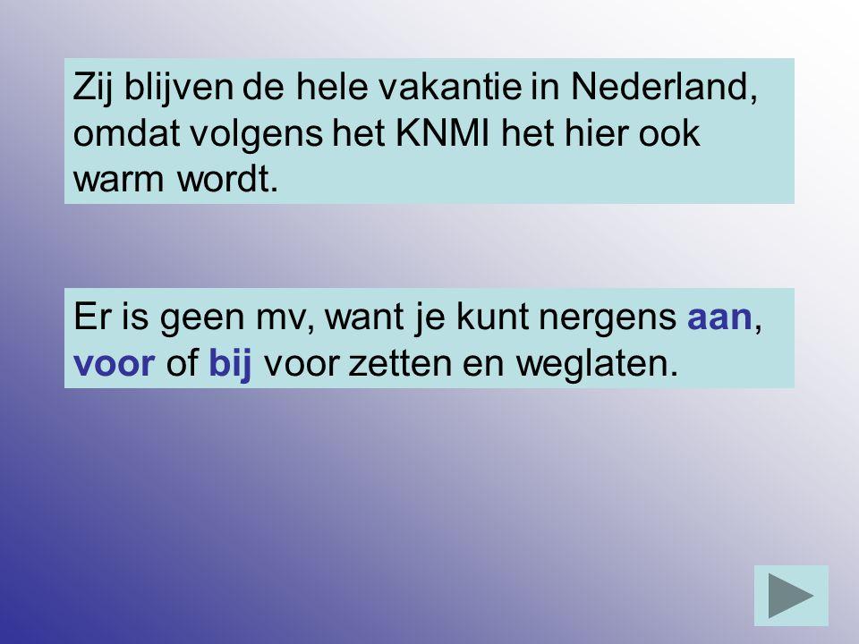 Zij blijven de hele vakantie in Nederland, omdat volgens het KNMI het hier ook warm wordt. Er is geen mv, want je kunt nergens aan, voor of bij voor z